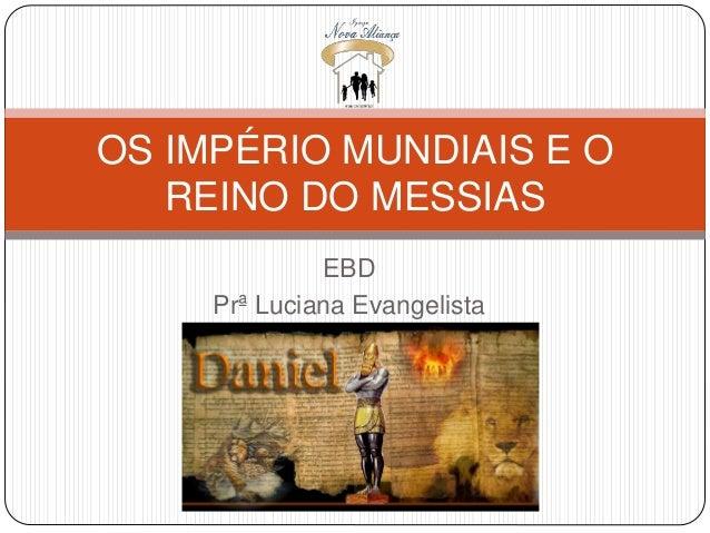 OS IMPÉRIO MUNDIAIS E O  REINO DO MESSIAS  EBD  Prª Luciana Evangelista