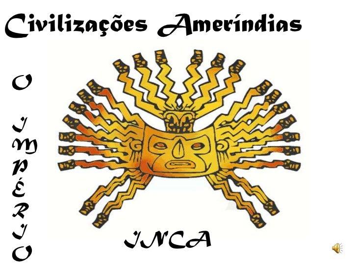 Civilizações Ameríndias<br />O<br />I<br />M<br />PÉ<br />R<br />I<br />O<br />INCA<br />