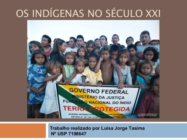 OS INDÍGENAS NO SÉCULO XXI Trabalho realizado por Luisa Jorge Tasima Nº USP 7198647