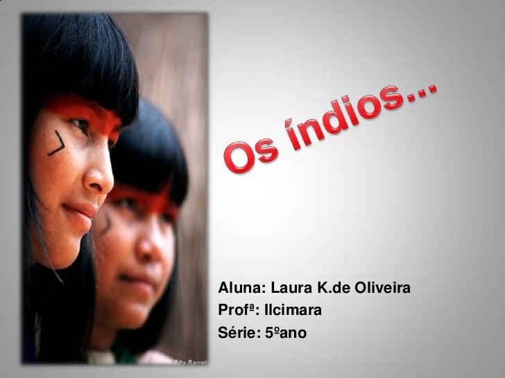 Os índios...<br />Aluna: Laura K.de Oliveira<br />Profª: Ilcimara<br />Série: 5ºano<br />