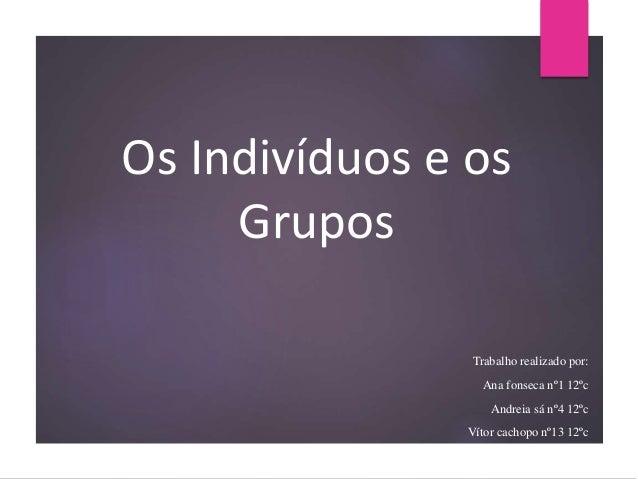 Os Indivíduos e os Grupos Trabalho realizado por: Ana fonseca nº1 12ºc Andreia sá nº4 12ºc Vítor cachopo nº13 12ºc