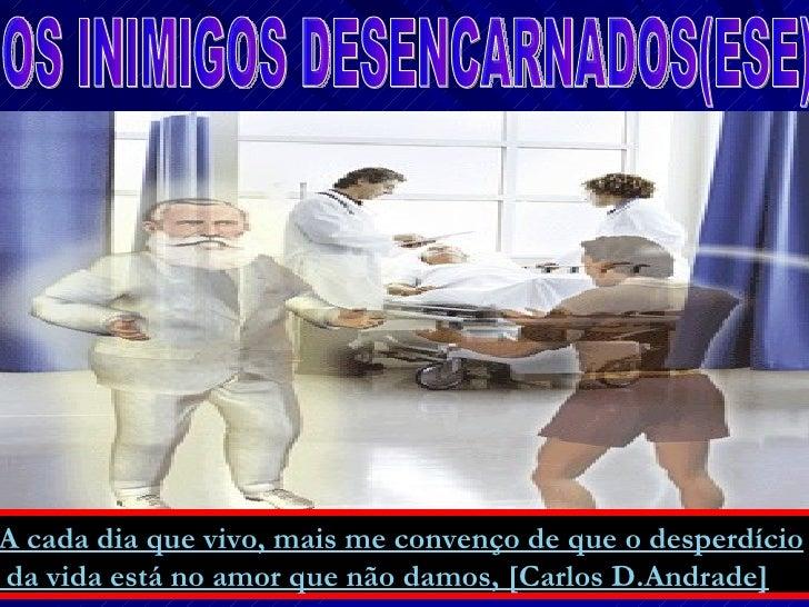 A cada dia que vivo, mais me convenço de que o desperdício  da vida está no amor que não damos, [Carlos D.Andrade]   OS IN...