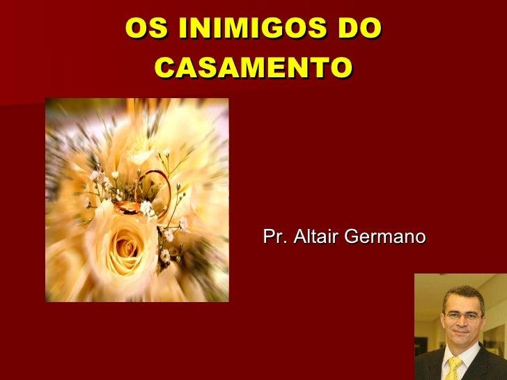 OS INIMIGOS DO CASAMENTO <ul><li>Pr. Altair Germano </li></ul>