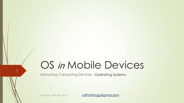 OS in Mobile Devices  Instructing Computing Devices : Operating Systems  1  Saturday, 29th Nov 2014 yatharthagg@gmail.com