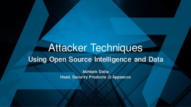 Attacker Techniques Using Open Source Intelligence and Data Abhisek Datta Head, Security Products @ Appsecco