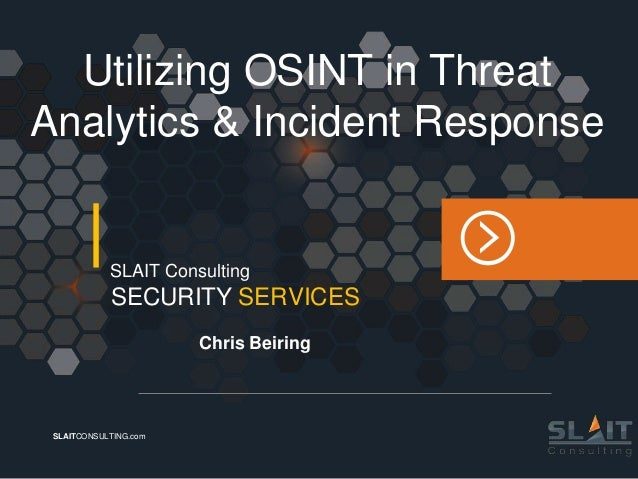 SLAITCONSULTING.com SECURITY SERVICES SLAIT Consulting Chris Beiring Utilizing OSINT in Threat Analytics & Incident Respon...