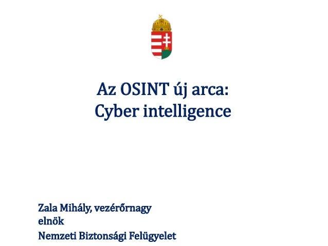 Az OSINT új arca: Cyber intelligence Zala Mihály, vezérőrnagy elnök Nemzeti Biztonsági Felügyelet