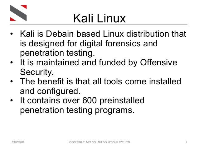 09/05/2018 COPYRIGHT: NET SQUARE SOLUTIONS PVT. LTD. 11 • Kali is Debain based Linux distribution that is designed for dig...