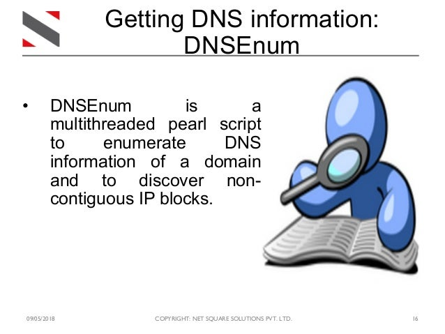 09/05/2018 COPYRIGHT: NET SQUARE SOLUTIONS PVT. LTD. 16 Getting DNS information: DNSEnum • DNSEnum is a multithreaded pear...