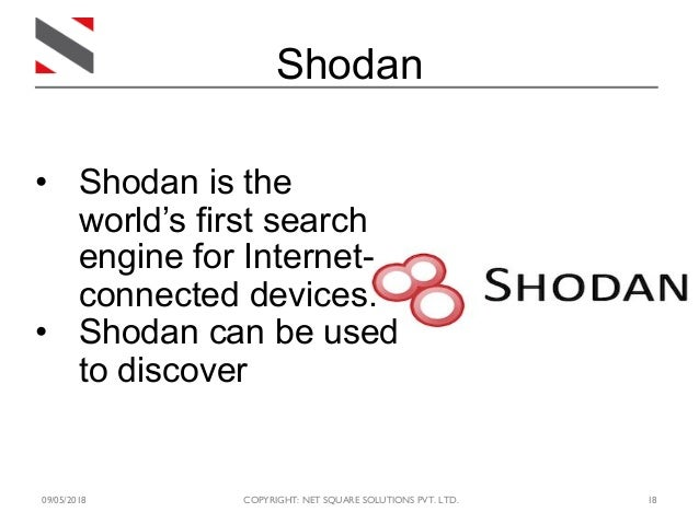 09/05/2018 COPYRIGHT: NET SQUARE SOLUTIONS PVT. LTD. 18 Shodan • Shodan is the world's first search engine for Internet- c...