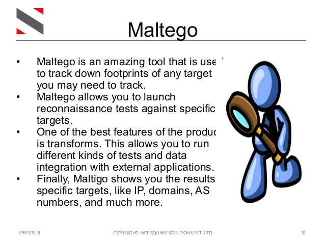 09/05/2018 COPYRIGHT: NET SQUARE SOLUTIONS PVT. LTD. 20 Maltego • Maltego is an amazing tool that is used to track down fo...