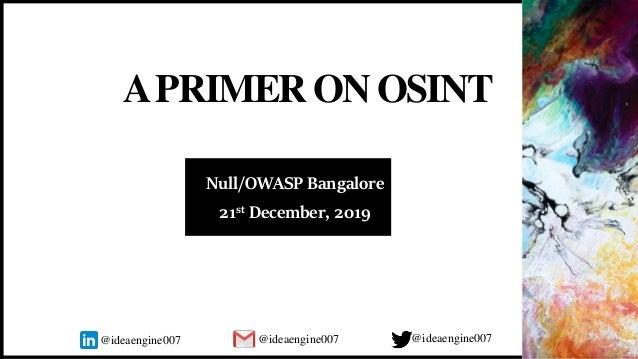 APRIMER ONOSINT Null/OWASP Bangalore 21st December, 2019 @ideaengine007 @ideaengine007@ideaengine007