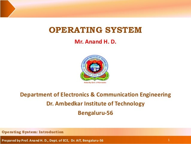 Prepared by Prof. Anand H. D., Dept. of ECE, Dr. AIT, Bengaluru-56 OPERATING SYSTEM Mr. Anand H. D. 1 Operating System: In...