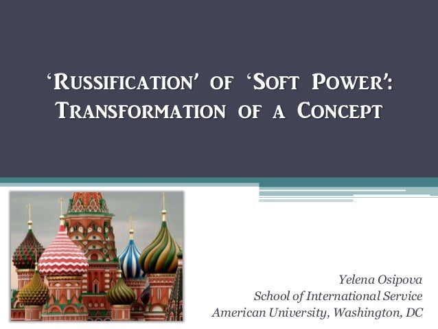 'Russification' of 'Soft Power': Transformation of a Concept Yelena Osipova School of International Service American Unive...