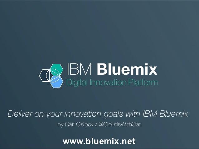 IBM Bluemix Digital Innovation Platform www.bluemix.net Deliver on your innovation goals with IBM Bluemix by Carl Osipov /...