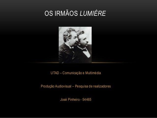 OS IRMÃOS LUMIÉRE      UTAD – Comunicação e MultimédiaProdução Audiovisual – Pesquisa de realizadores             José Pin...