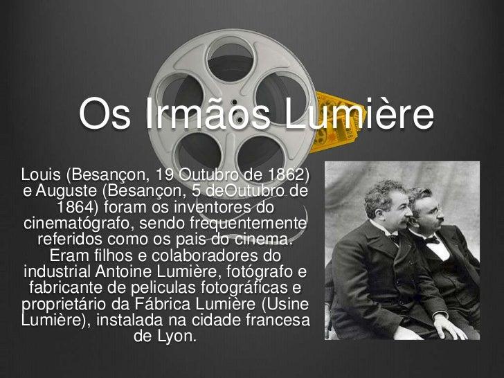 Os Irmãos LumièreLouis (Besançon, 19 Outubro de 1862)e Auguste (Besançon, 5 deOutubro de     1864) foram os inventores doc...