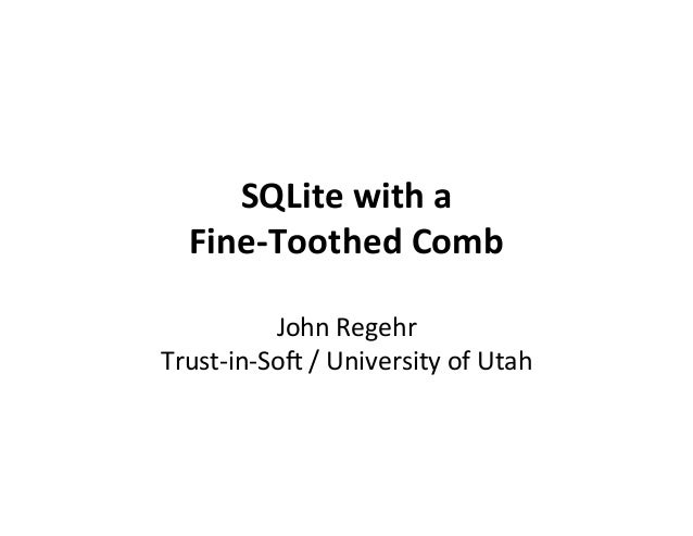 SQLite	with	a	 Fine-Toothed	Comb	 	 John	Regehr	 Trust-in-So1	/	University	of	Utah