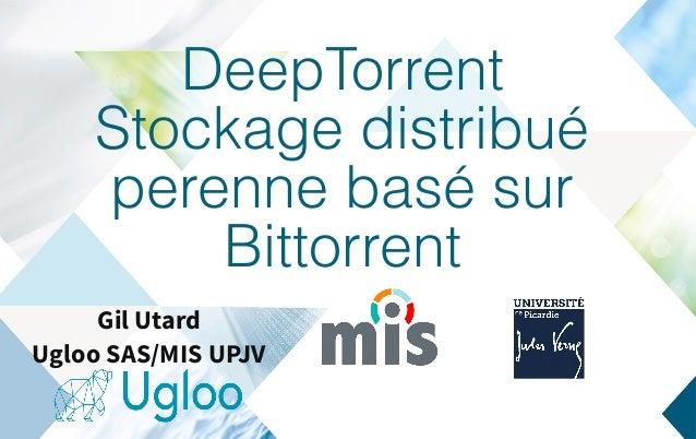 DeepTorrent Stockage distribué perenne basé sur Bittorrent Gil Utard Ugloo SAS/MIS UPJV