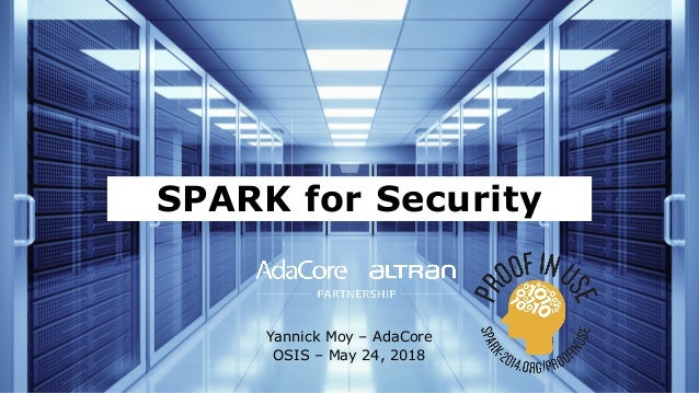 SPARK for Security Yannick Moy – AdaCore OSIS – May 24, 2018