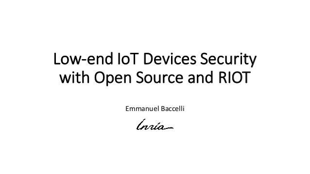Low-end	IoT Devices Security	 with Open	Source	and	RIOT Emmanuel	Baccelli