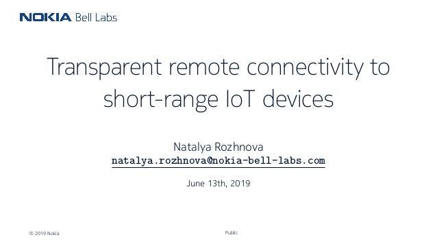 Transparent remote connectivity to short-range IoT devices Natalya Rozhnova natalya.rozhnova@nokia-bell-labs.com June 13th...