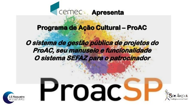 Apresenta Programa de Ação Cultural – ProAC O sistema de gestão pública de projetos do ProAC, seu manuseio e funcionalidad...