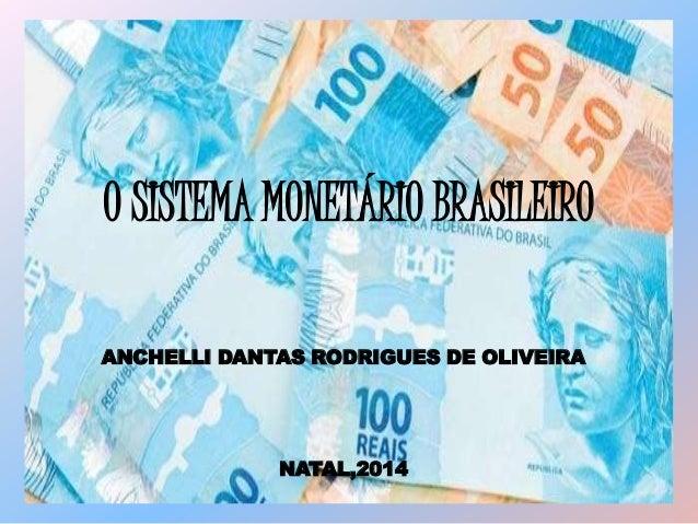 O SISTEMA MONETÁRIO BRASILEIRO ANCHELLI DANTAS RODRIGUES DE OLIVEIRA NATAL,2014