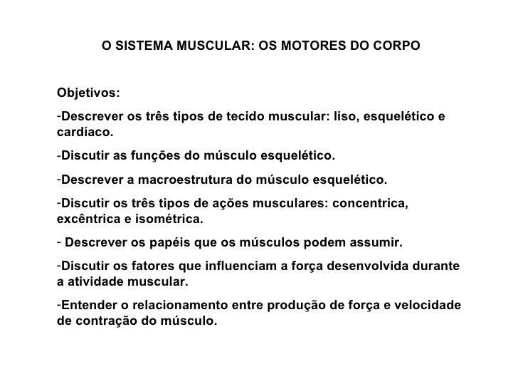 <ul><li>O SISTEMA MUSCULAR: OS MOTORES DO CORPO </li></ul><ul><li>Objetivos: </li></ul><ul><li>Descrever os três tipos de ...