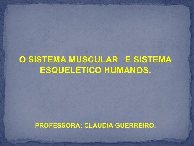 O SISTEMA MUSCULAR E SISTEMAESQUELÉTICO HUMANOS.PROFESSORA: CLÁUDIA GUERREIRO.