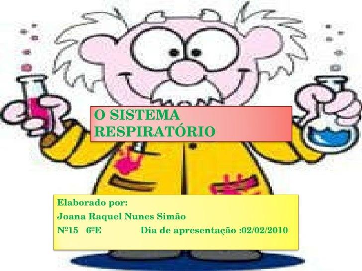 O SISTEMA RESPIRATÓRIO Elaborado por: Joana Raquel Nunes Simão  Nº15  6ºE  Dia de apresentação :02/02/2010