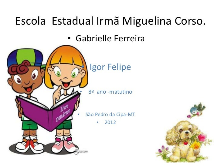 Escola Estadual Irmã Miguelina Corso.          • Gabrielle Ferreira                • Igor Felipe                • 8º ano -...