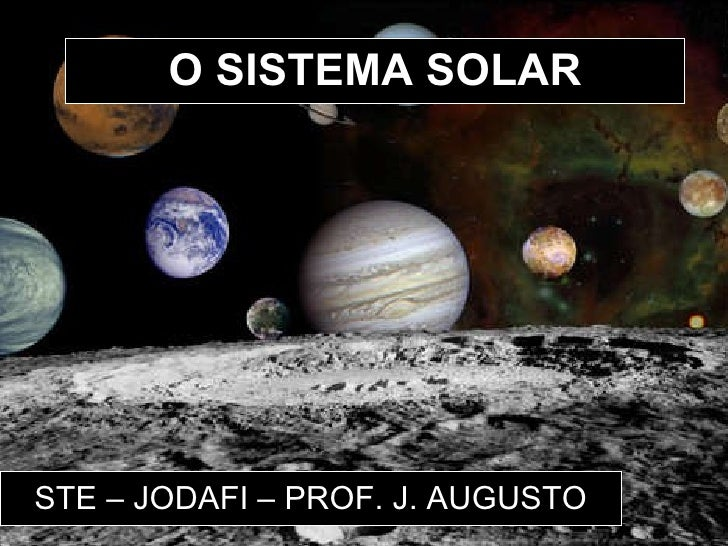 O SISTEMA SOLAR STE – JODAFI – PROF. J. AUGUSTO