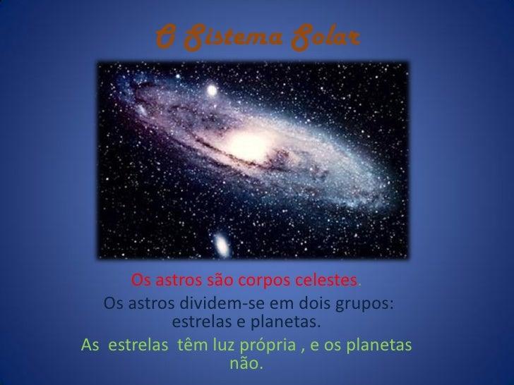 O Sistema Solar      Os astros são corpos celestes.  Os astros dividem-se em dois grupos:           estrelas e planetas.As...