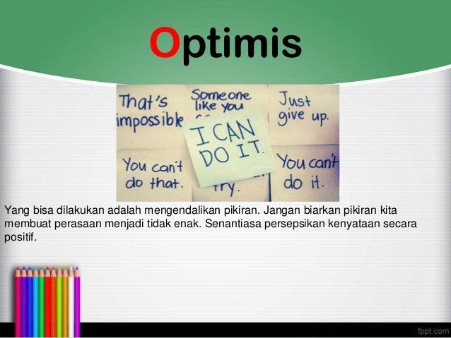 Optimis Yang bisa dilakukan adalah mengendalikan pikiran. Jangan biarkan pikiran kita membuat perasaan menjadi tidak enak....