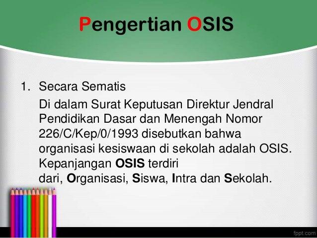 Pengertian OSIS 1. Secara Sematis Di dalam Surat Keputusan Direktur Jendral Pendidikan Dasar dan Menengah Nomor 226/C/Kep/...