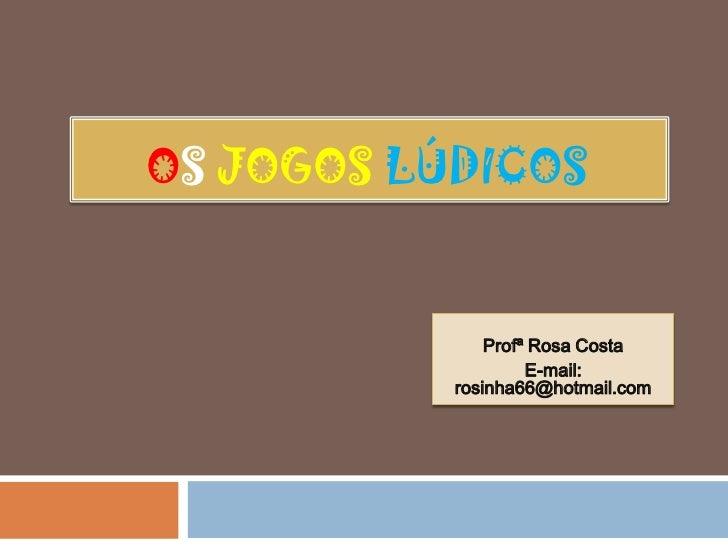 OS JOGOS LÚDICOS               Profª Rosa Costa                    E-mail:           rosinha66@hotmail.com