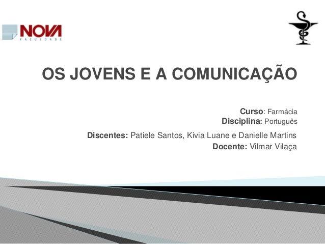 OS JOVENS E A COMUNICAÇÃO Curso: Farmácia Disciplina: Português Discentes: Patiele Santos, Kivia Luane e Danielle Martins ...