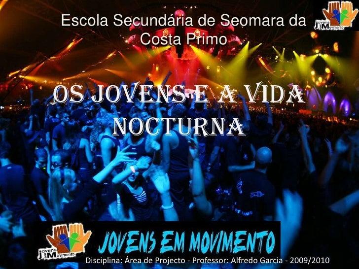 Escola Secundária de Seomara da           Costa Primo   OS JOVENS E A VIDA     NOCTURNA       Disciplina: Área de Projecto...