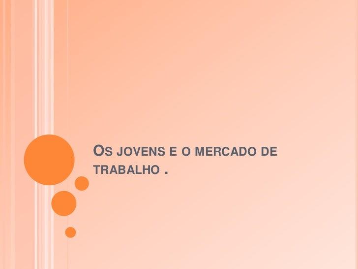 OS JOVENS E O MERCADO DETRABALHO .
