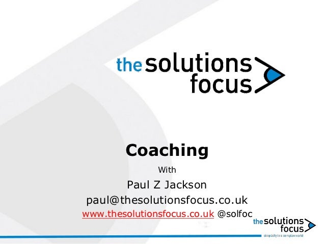 Coaching               With      Paul Z Jacksonpaul@thesolutionsfocus.co.ukwww.thesolutionsfocus.co.uk @solfoc