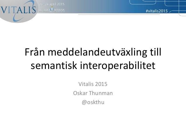 Från meddelandeutväxling till semantisk interoperabilitet Vitalis 2015 Oskar Thunman @oskthu
