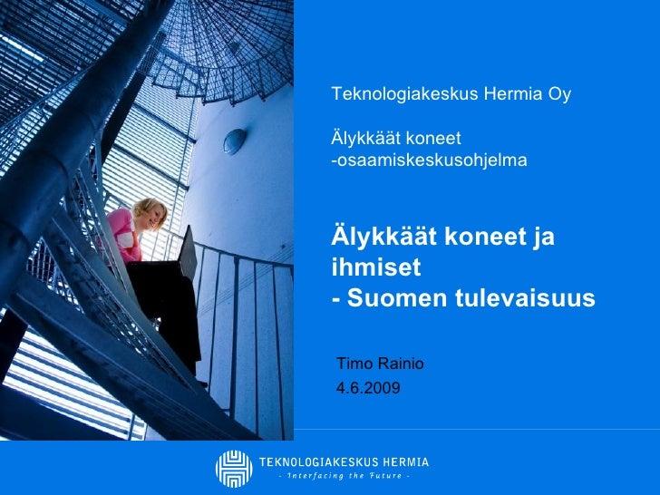 Teknologiakeskus Hermia Oy Älykkäät koneet -osaamiskeskusohjelma Älykkäät koneet ja ihmiset  - Suomen tulevaisuus Timo Rai...
