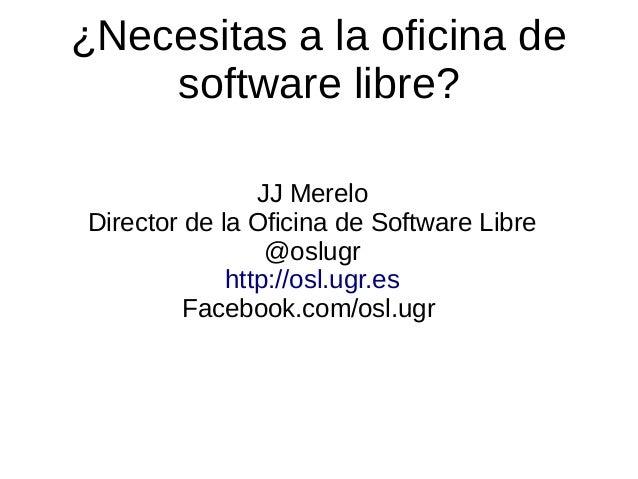 ¿Necesitas a la oficina de software libre? JJ Merelo Director de la Oficina de Software Libre @oslugr http://osl.ugr.es Fa...