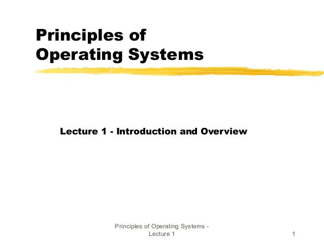 Principles of Operating Systems - Lecture 1 1 Principles of Operating Systems Lecture 1 - Introduction and Overview
