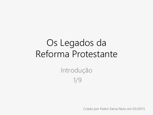 Os Legados da Reforma Protestante Introdução 1/9 Criado por Pedro Siena Neto em 03/2015
