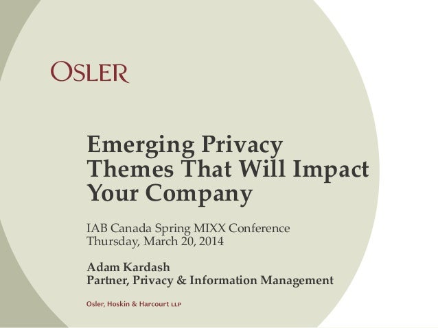 Emerging Privacy Themes That Will Impact Your Company IAB Canada Spring MIXX Conference Thursday, March 20, 2014 Adam Kard...