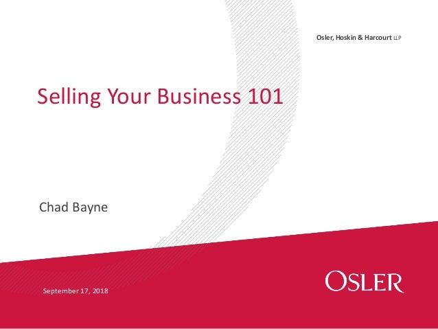 Osler, Hoskin & Harcourt LLP Chad Bayne Selling Your Business 101 September 17, 2018