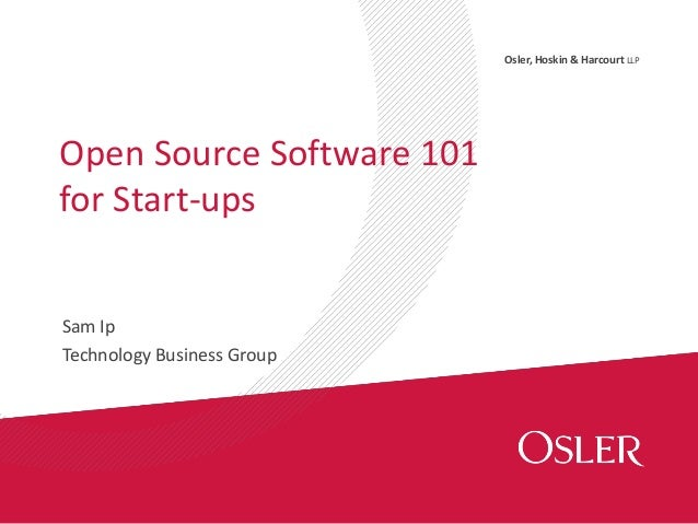 Osler, Hoskin & Harcourt LLP Sam Ip Technology Business Group Open Source Software 101 for Start-ups