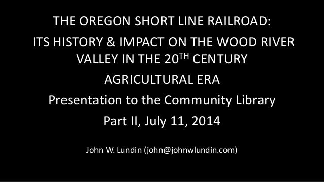 THE OREGON SHORT LINE RAILROAD: ITS HISTORY & IMPACT ON THE WOOD RIVER VALLEY IN THE 20TH CENTURY AGRICULTURAL ERA Present...